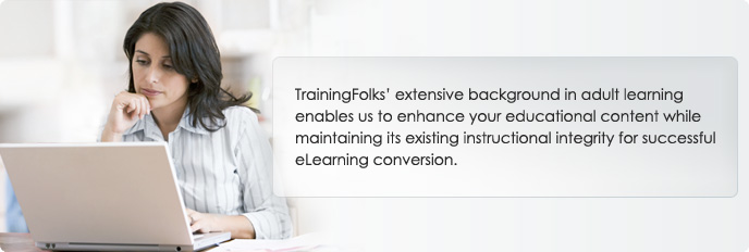 TrainingFolks' extensive background in adult learning enables us to enhance your educational content while maintaining its existing instructional integrity for successful eLearning conversion.