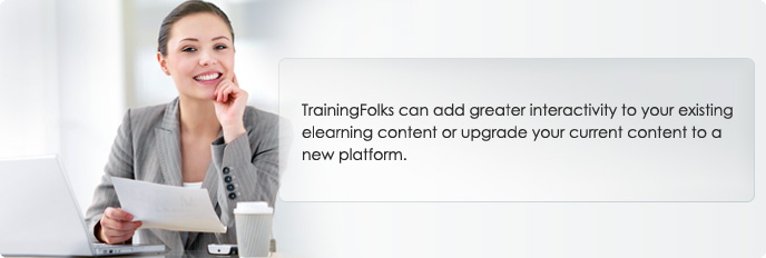 TrainingFolks can add greater interactivity to your existing eLearning content or upgrade your current content to a new platform.
